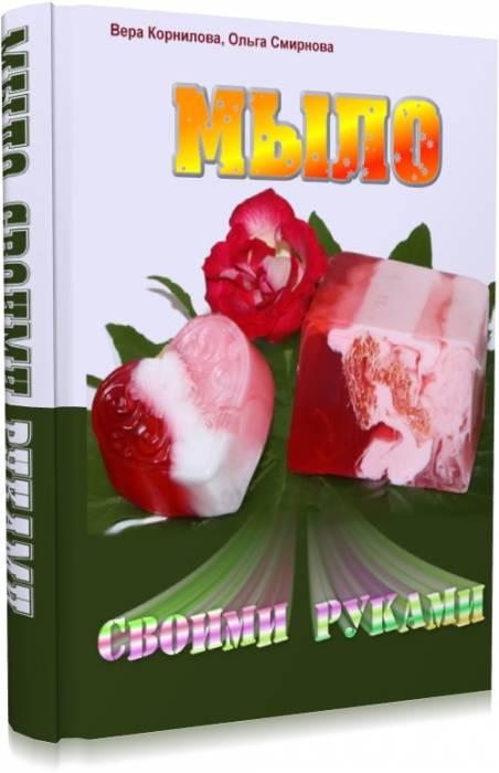 Мыло своими руками - учебник мыловарения. В. Корнилова, О. Смирнова (2011)